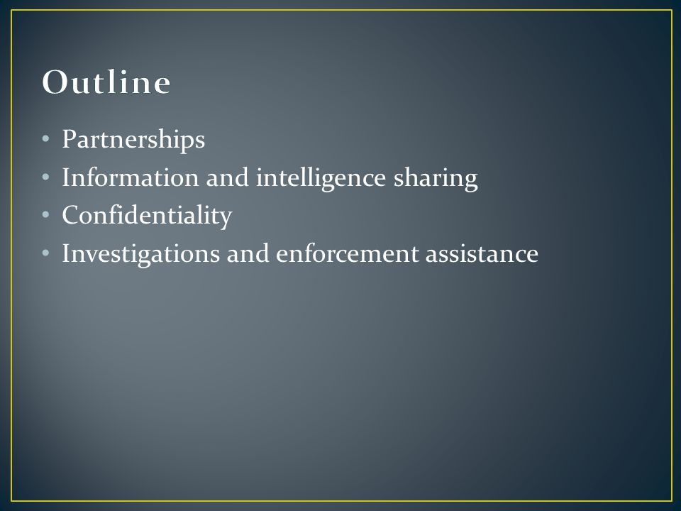 Partnerships Information and intelligence sharing Confidentiality Investigations and enforcement assistance