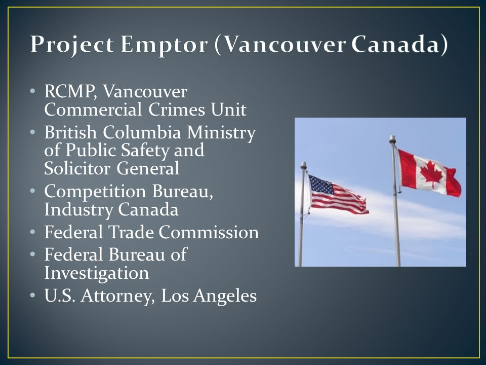 RCMP, Vancouver Commercial Crimes Unit British Columbia Ministry of Public Safety and Solicitor General Competition Bureau, Industry Canada Federal Trade Commission Federal Bureau of Investigation U.S.