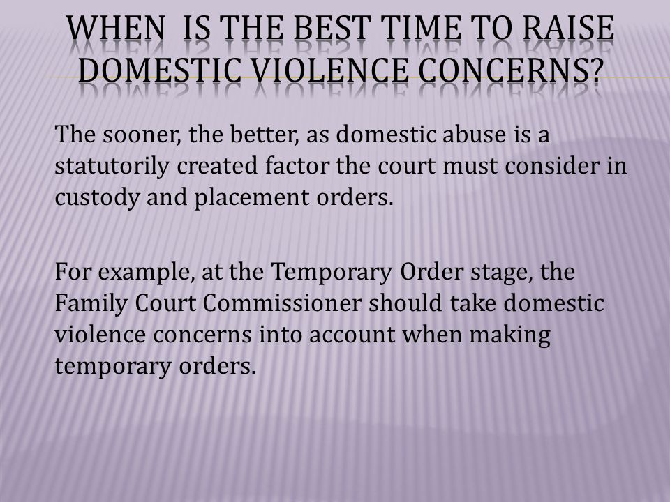 The sooner, the better, as domestic abuse is a statutorily created factor the court must consider in custody and placement orders.