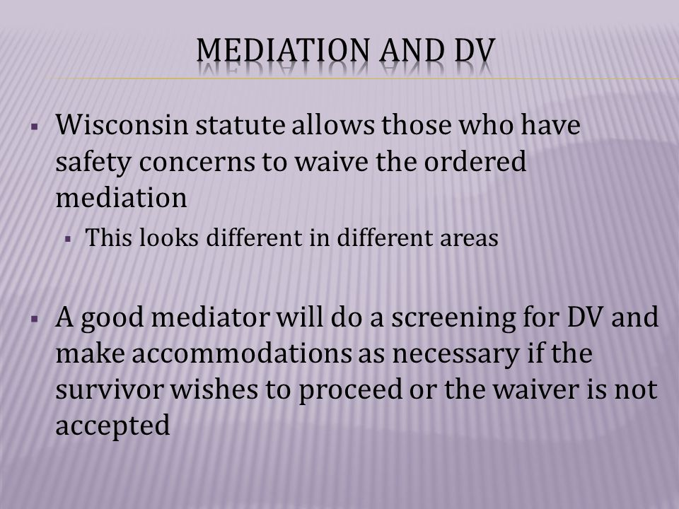  Wisconsin statute allows those who have safety concerns to waive the ordered mediation  This looks different in different areas  A good mediator will do a screening for DV and make accommodations as necessary if the survivor wishes to proceed or the waiver is not accepted