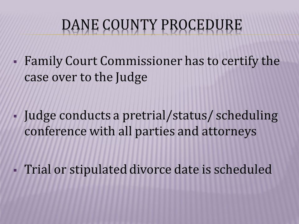  Family Court Commissioner has to certify the case over to the Judge  Judge conducts a pretrial/status/ scheduling conference with all parties and attorneys  Trial or stipulated divorce date is scheduled