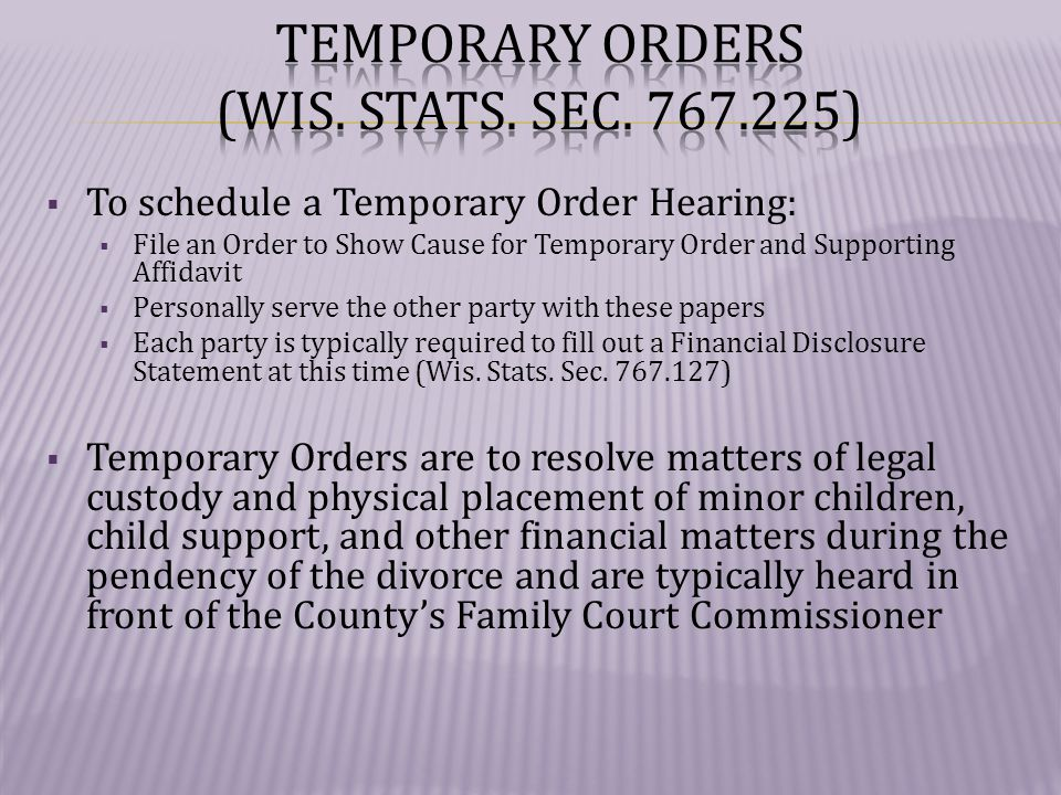  To schedule a Temporary Order Hearing:  File an Order to Show Cause for Temporary Order and Supporting Affidavit  Personally serve the other party with these papers  Each party is typically required to fill out a Financial Disclosure Statement at this time (Wis.