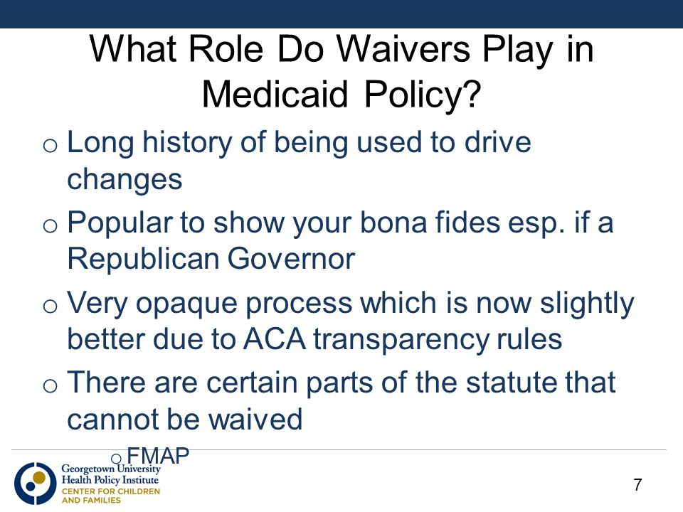What Role Do Waivers Play in Medicaid Policy? o Long history of being used to drive changes o Popular to show your bona fides esp. if a Republican Gov