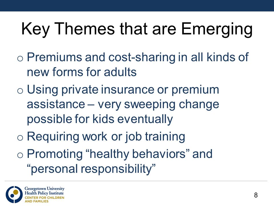 Key Themes that are Emerging o Premiums and cost-sharing in all kinds of new forms for adults o Using private insurance or premium assistance – very s