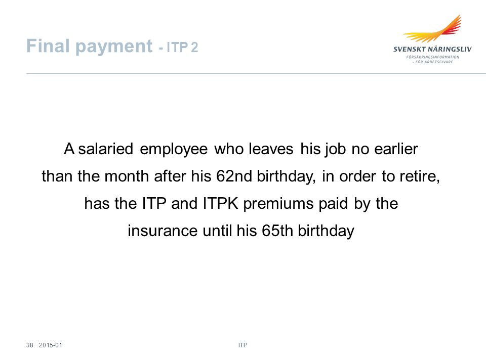 Final payment - ITP 2 A salaried employee who leaves his job no earlier than the month after his 62nd birthday, in order to retire, has the ITP and ITPK premiums paid by the insurance until his 65th birthday ITP 382015-01