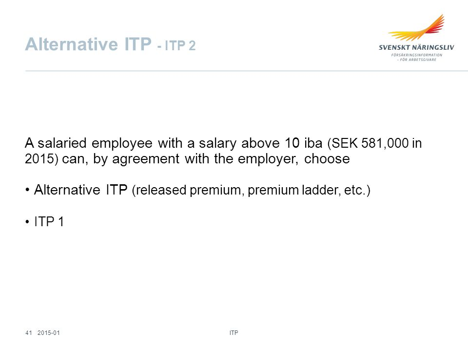 Alternative ITP - ITP 2 A salaried employee with a salary above 10 iba (SEK 581,000 in 2015) can, by agreement with the employer, choose Alternative ITP (released premium, premium ladder, etc.) ITP 1 ITP 412015-01