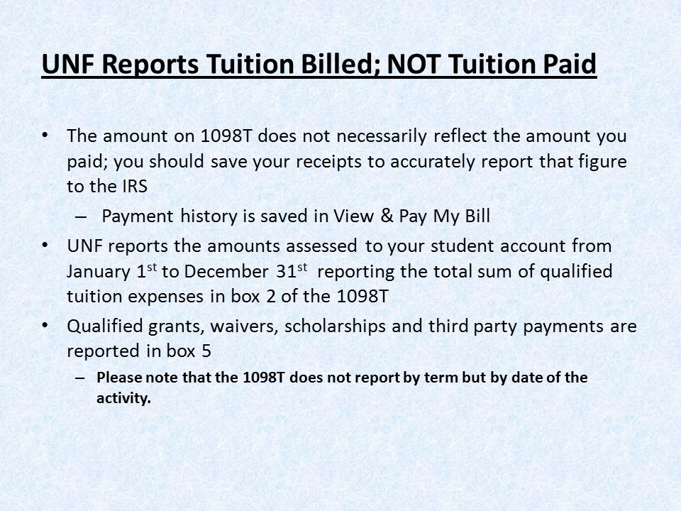 UNF Reports Tuition Billed; NOT Tuition Paid The amount on 1098T does not necessarily reflect the amount you paid; you should save your receipts to accurately report that figure to the IRS – Payment history is saved in View & Pay My Bill UNF reports the amounts assessed to your student account from January 1 st to December 31 st reporting the total sum of qualified tuition expenses in box 2 of the 1098T Qualified grants, waivers, scholarships and third party payments are reported in box 5 – Please note that the 1098T does not report by term but by date of the activity.