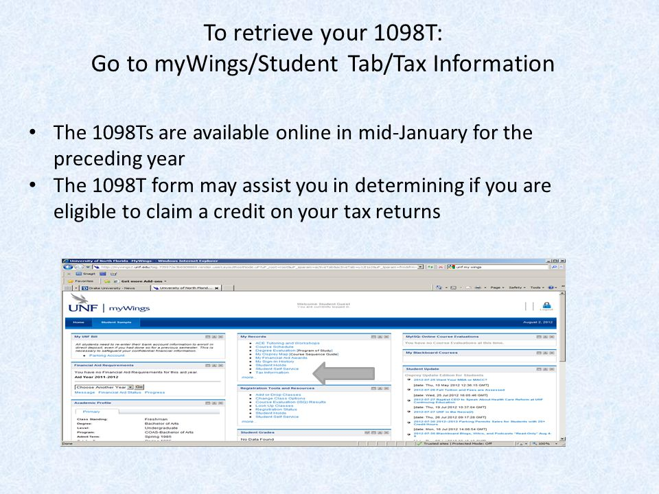 To retrieve your 1098T: Go to myWings/Student Tab/Tax Information The 1098Ts are available online in mid-January for the preceding year The 1098T form may assist you in determining if you are eligible to claim a credit on your tax returns