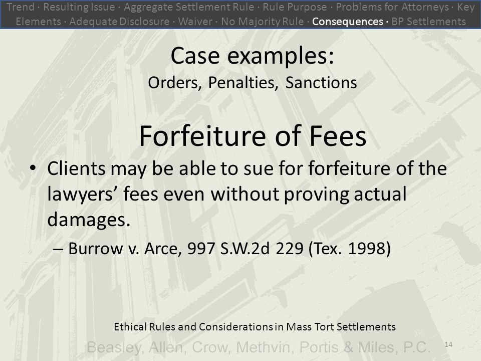 Ethical Rules and Considerations in Mass Tort Settlements Case examples: Orders, Penalties, Sanctions Forfeiture of Fees Clients may be able to sue for forfeiture of the lawyers' fees even without proving actual damages.