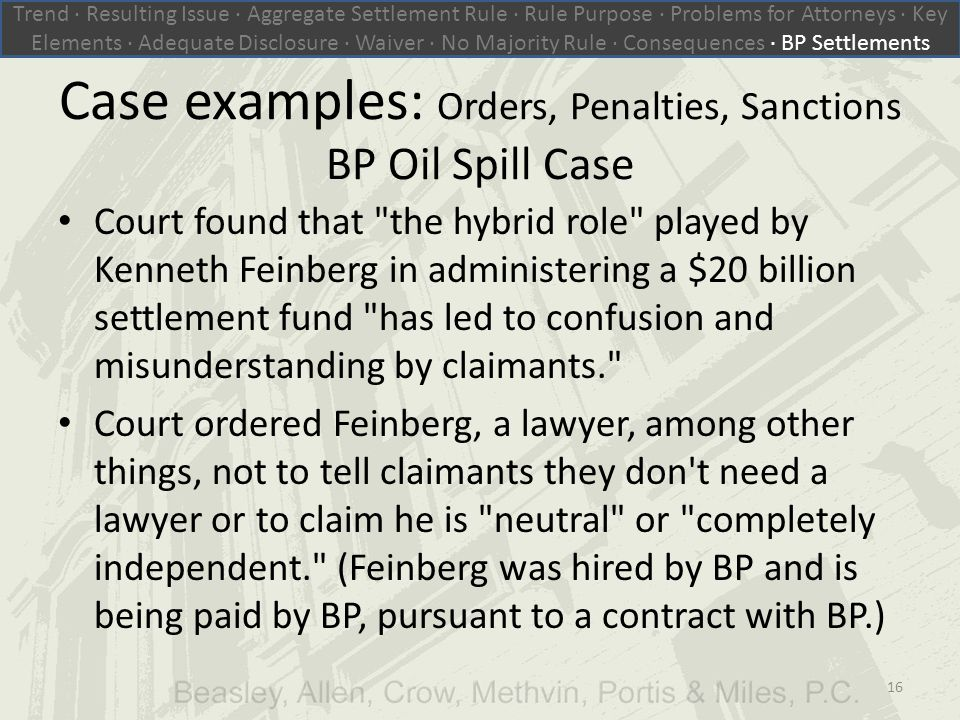 Case examples: Orders, Penalties, Sanctions BP Oil Spill Case Court found that the hybrid role played by Kenneth Feinberg in administering a $20 billion settlement fund has led to confusion and misunderstanding by claimants. Court ordered Feinberg, a lawyer, among other things, not to tell claimants they don t need a lawyer or to claim he is neutral or completely independent. (Feinberg was hired by BP and is being paid by BP, pursuant to a contract with BP.) Trend ∙ Resulting Issue ∙ Aggregate Settlement Rule ∙ Rule Purpose ∙ Problems for Attorneys ∙ Key Elements ∙ Adequate Disclosure ∙ Waiver ∙ No Majority Rule ∙ Consequences ∙ BP Settlements 16