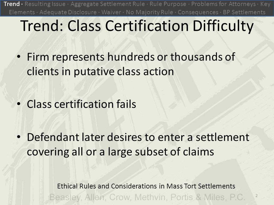 Trend: Class Certification Difficulty Firm represents hundreds or thousands of clients in putative class action Class certification fails Defendant later desires to enter a settlement covering all or a large subset of claims Ethical Rules and Considerations in Mass Tort Settlements Trend ∙ Resulting Issue ∙ Aggregate Settlement Rule ∙ Rule Purpose ∙ Problems for Attorneys ∙ Key Elements ∙ Adequate Disclosure ∙ Waiver ∙ No Majority Rule ∙ Consequences ∙ BP Settlements 2