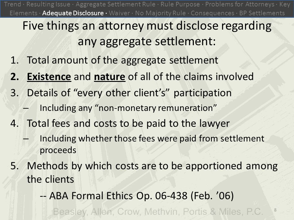 Five things an attorney must disclose regarding any aggregate settlement: 1.Total amount of the aggregate settlement 2.Existence and nature of all of the claims involved 3.Details of every other client's participation – Including any non-monetary remuneration 4.Total fees and costs to be paid to the lawyer – Including whether those fees were paid from settlement proceeds 5.Methods by which costs are to be apportioned among the clients -- ABA Formal Ethics Op.