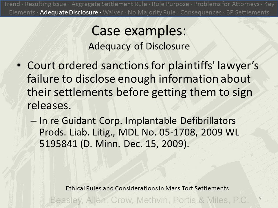 Ethical Rules and Considerations in Mass Tort Settlements Case examples: Adequacy of Disclosure Court ordered sanctions for plaintiffs lawyer's failure to disclose enough information about their settlements before getting them to sign releases.