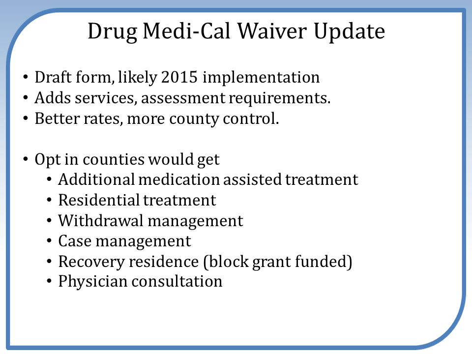 Drug Medi-Cal Waiver Update Draft form, likely 2015 implementation Adds services, assessment requirements. Better rates, more county control. Opt in c