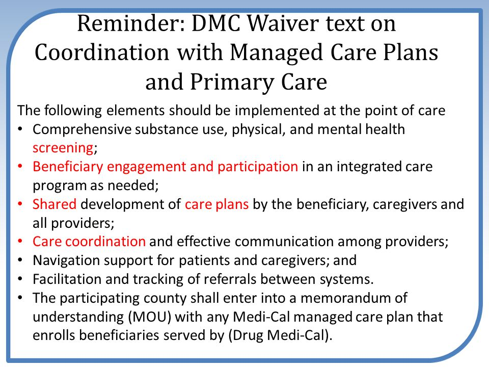 Reminder: DMC Waiver text on Coordination with Managed Care Plans and Primary Care The following elements should be implemented at the point of care Comprehensive substance use, physical, and mental health screening; Beneficiary engagement and participation in an integrated care program as needed; Shared development of care plans by the beneficiary, caregivers and all providers; Care coordination and effective communication among providers; Navigation support for patients and caregivers; and Facilitation and tracking of referrals between systems.