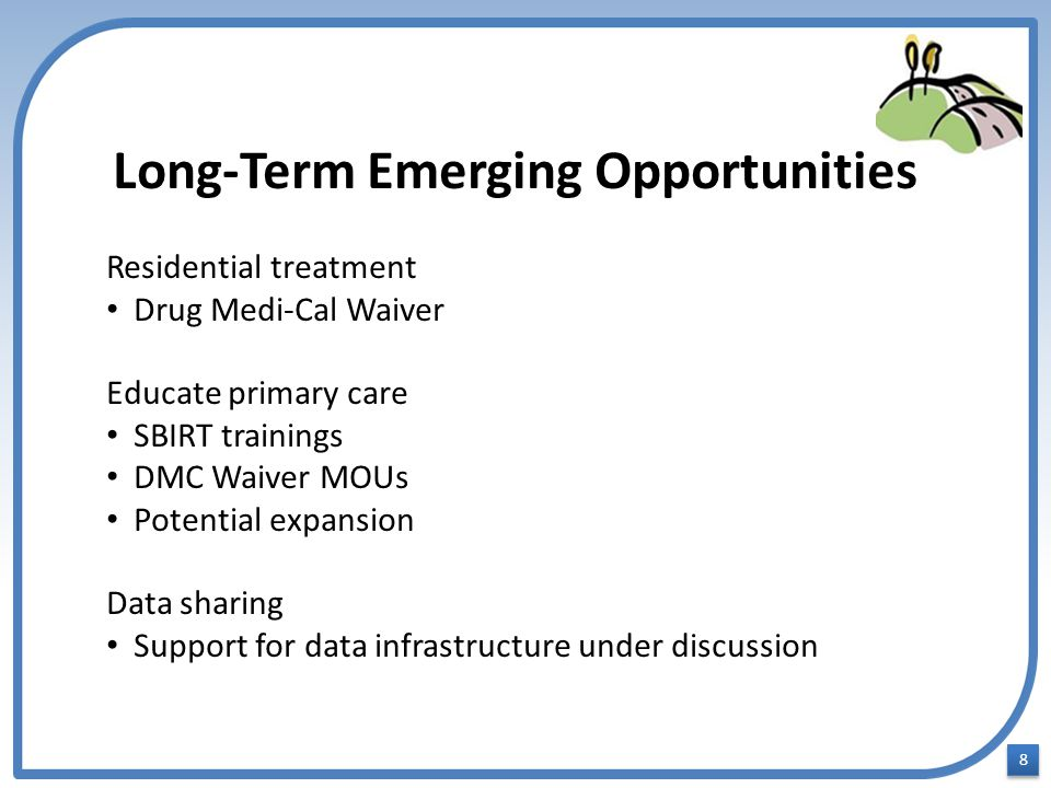 8 8 Long-Term Emerging Opportunities Residential treatment Drug Medi-Cal Waiver Educate primary care SBIRT trainings DMC Waiver MOUs Potential expansion Data sharing Support for data infrastructure under discussion