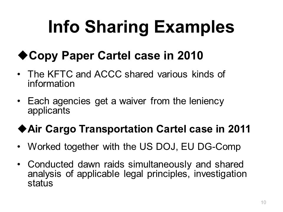 Info Sharing Examples  Copy Paper Cartel case in 2010 The KFTC and ACCC shared various kinds of information Each agencies get a waiver from the leniency applicants  Air Cargo Transportation Cartel case in 2011 Worked together with the US DOJ, EU DG-Comp Conducted dawn raids simultaneously and shared analysis of applicable legal principles, investigation status 10