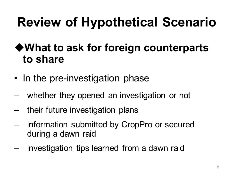 Review of Hypothetical Scenario  What to ask for foreign counterparts to share In the pre-investigation phase –whether they opened an investigation o