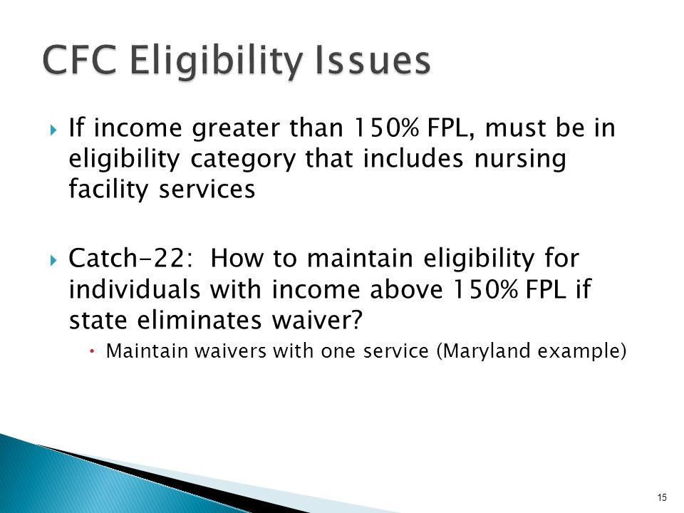  If income greater than 150% FPL, must be in eligibility category that includes nursing facility services  Catch-22: How to maintain eligibility for