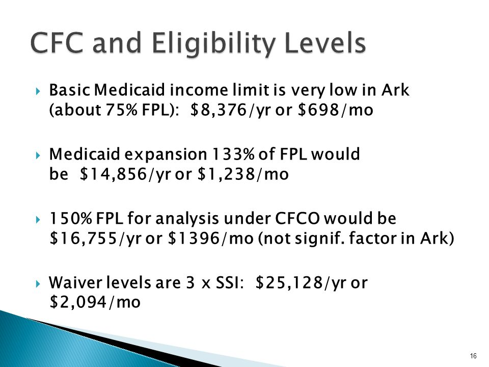  Basic Medicaid income limit is very low in Ark (about 75% FPL): $8,376/yr or $698/mo  Medicaid expansion 133% of FPL would be $14,856/yr or $1,238/mo  150% FPL for analysis under CFCO would be $16,755/yr or $1396/mo (not signif.