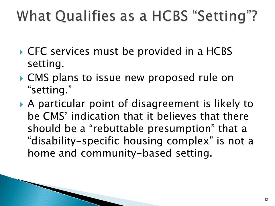 """ CFC services must be provided in a HCBS setting.  CMS plans to issue new proposed rule on """"setting.""""  A particular point of disagreement is likely"""