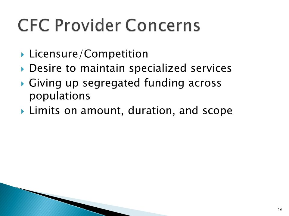  Licensure/Competition  Desire to maintain specialized services  Giving up segregated funding across populations  Limits on amount, duration, and scope 19