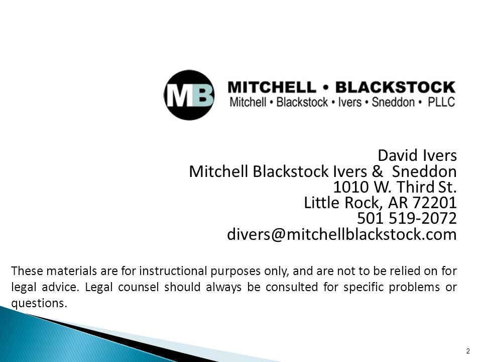 2 David Ivers Mitchell Blackstock Ivers & Sneddon 1010 W. Third St. Little Rock, AR 72201 501 519-2072 divers@mitchellblackstock.com These materials a