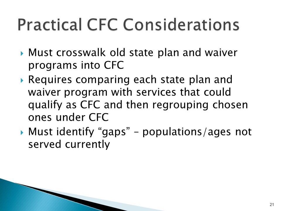  Must crosswalk old state plan and waiver programs into CFC  Requires comparing each state plan and waiver program with services that could qualify as CFC and then regrouping chosen ones under CFC  Must identify gaps – populations/ages not served currently 21