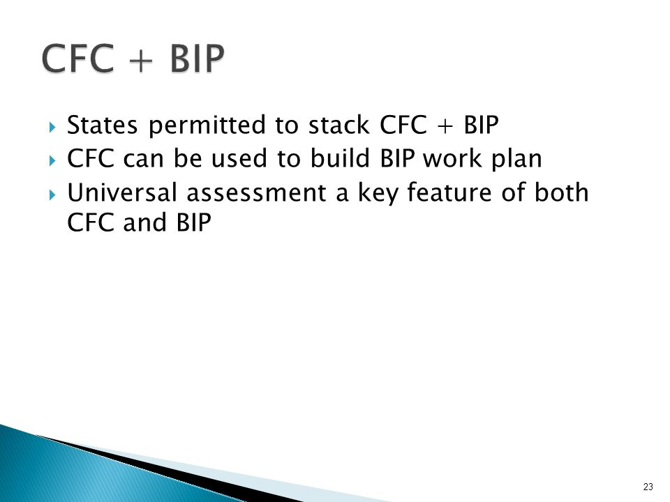  States permitted to stack CFC + BIP  CFC can be used to build BIP work plan  Universal assessment a key feature of both CFC and BIP 23
