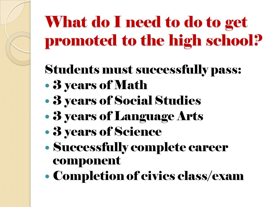 What do I need to do to get promoted to the high school? Students must successfully pass: 3 years of Math 3 years of Social Studies 3 years of Languag