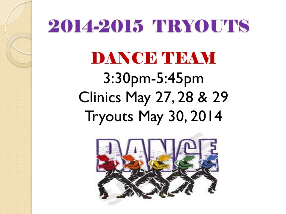 2014-2015 TRYOUTS DANCE TEAM 3:30pm-5:45pm Clinics May 27, 28 & 29 Tryouts May 30, 2014