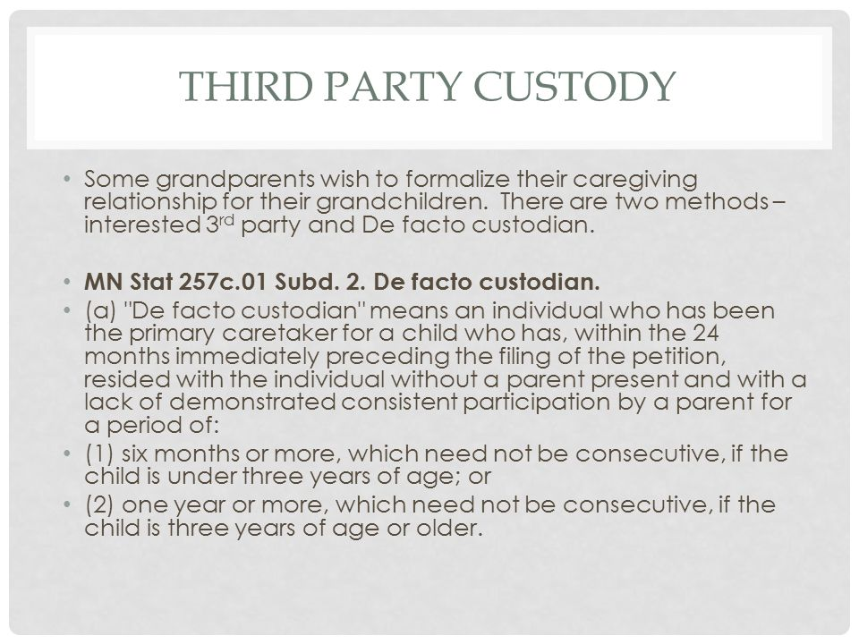THIRD PARTY CUSTODY Some grandparents wish to formalize their caregiving relationship for their grandchildren. There are two methods – interested 3 rd