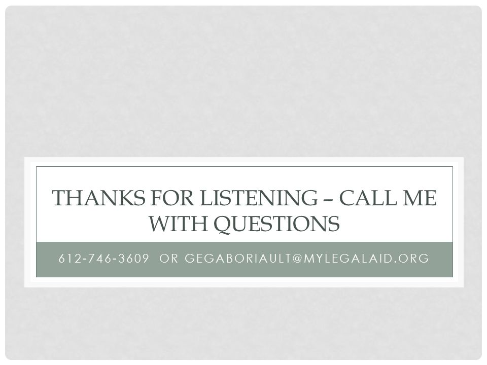 THANKS FOR LISTENING – CALL ME WITH QUESTIONS 612-746-3609 OR GEGABORIAULT@MYLEGALAID.ORG