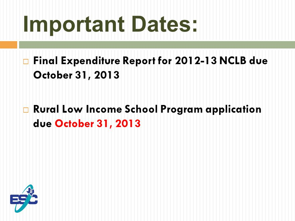 Important Dates:  Final Expenditure Report for 2012-13 NCLB due October 31, 2013  Rural Low Income School Program application due October 31, 2013