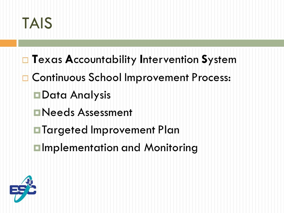 TAIS  Texas Accountability Intervention System  Continuous School Improvement Process:  Data Analysis  Needs Assessment  Targeted Improvement Plan  Implementation and Monitoring