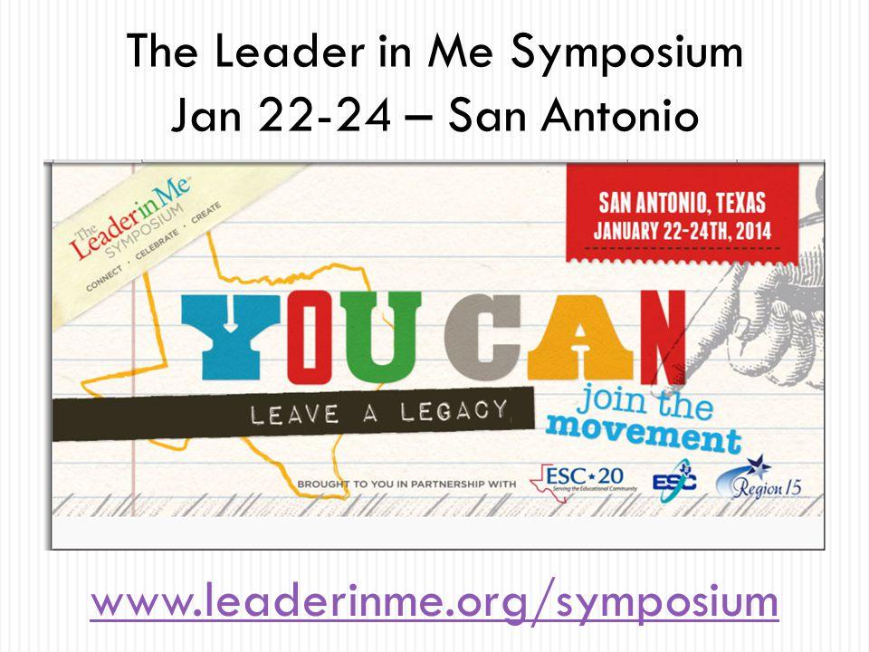 The Leader in Me Symposium Jan 22-24 – San Antonio www.leaderinme.org/symposium