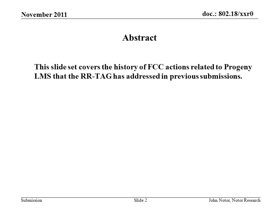 doc.: 802.18/xxr0 Submission November 2011 John Notor, Notor ResearchSlide 2 Abstract This slide set covers the history of FCC actions related to Progeny LMS that the RR-TAG has addressed in previous submissions.