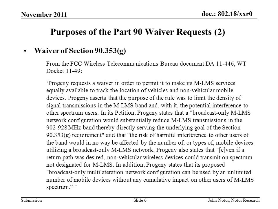 doc.: 802.18/xxr0 Submission November 2011 John Notor, Notor ResearchSlide 6 Purposes of the Part 90 Waiver Requests (2) Waiver of Section 90.353(g) From the FCC Wireless Telecommunications Bureau document DA 11-446, WT Docket 11-49: 'Progeny requests a waiver in order to permit it to make its M-LMS services equally available to track the location of vehicles and non-vehicular mobile devices.