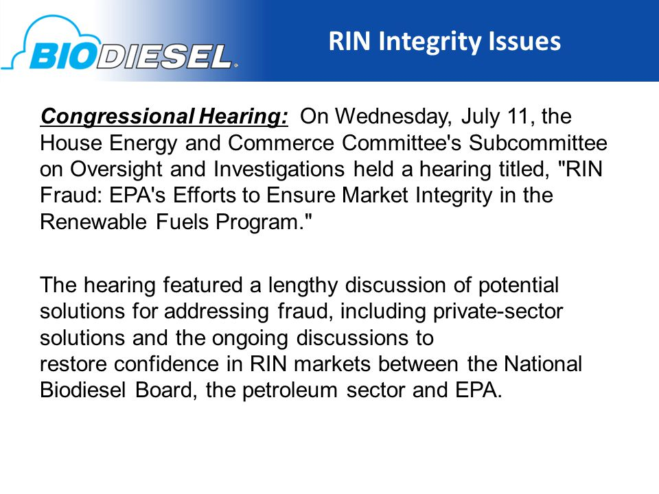 RIN Integrity Issues 15 Congressional Hearing: On Wednesday, July 11, the House Energy and Commerce Committee s Subcommittee on Oversight and Investigations held a hearing titled, RIN Fraud: EPA s Efforts to Ensure Market Integrity in the Renewable Fuels Program. The hearing featured a lengthy discussion of potential solutions for addressing fraud, including private-sector solutions and the ongoing discussions to restore confidence in RIN markets between the National Biodiesel Board, the petroleum sector and EPA.