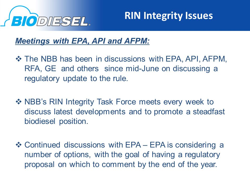 RIN Integrity Issues 16 Meetings with EPA, API and AFPM:  The NBB has been in discussions with EPA, API, AFPM, RFA, GE and others since mid-June on discussing a regulatory update to the rule.