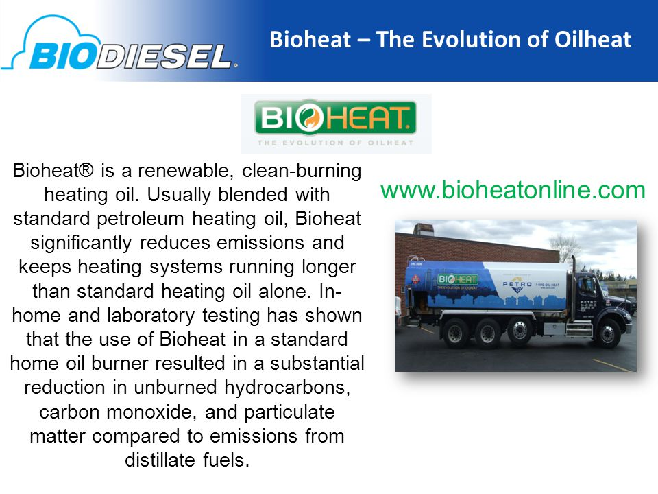 Bioheat – The Evolution of Oilheat www.bioheatonline.com Bioheat® is a renewable, clean-burning heating oil.