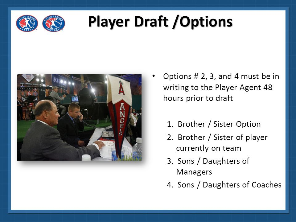 Brother/Sister Option Two or more siblings in the draft – first brother or sister is drafted Manager automatically has the option to draft the other brother or sister on the next turn Failure to exercise option makes the second sibling available to be drafted by any team Player Draft /Options