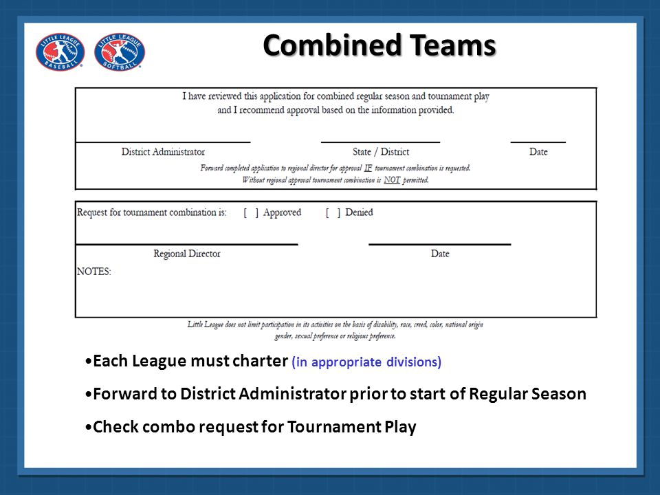 Identify leagues combining District Administrator Signature / Date Regional Director Signature / Date (if tournament combination is requested ) Combined Teams