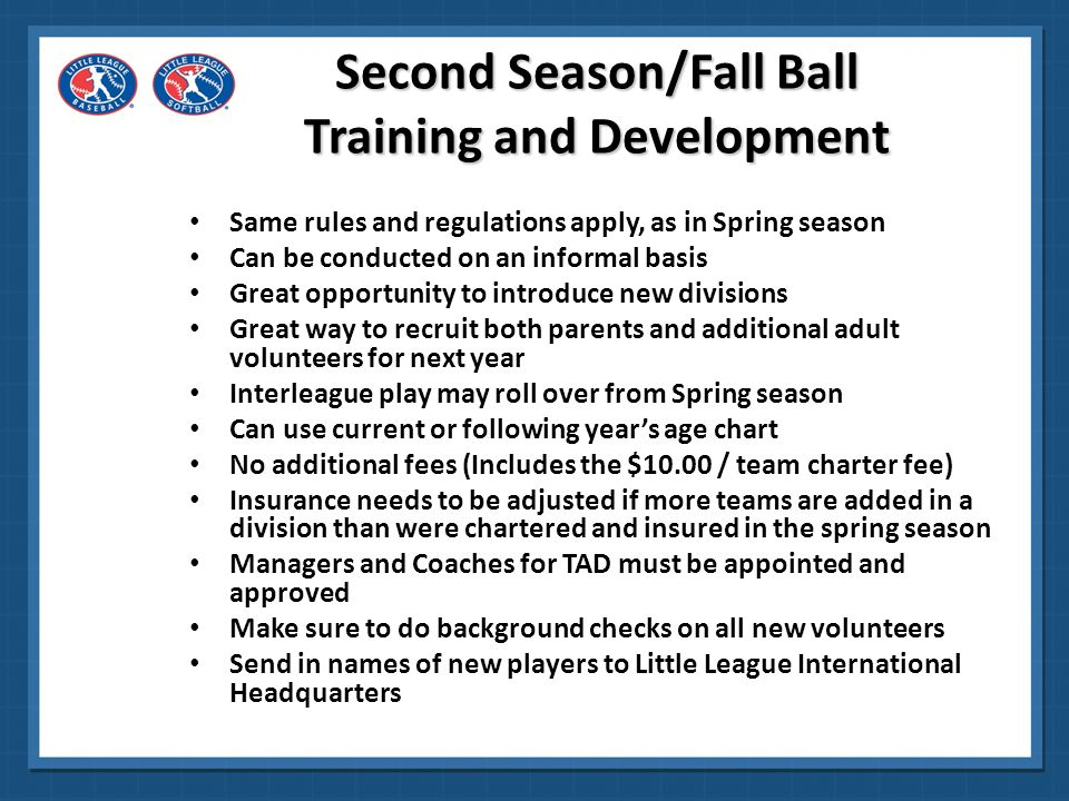 Second Season/Fall Ball Training and Development Same rules and regulations apply, as in Spring season Can be conducted on an informal basis Great opp