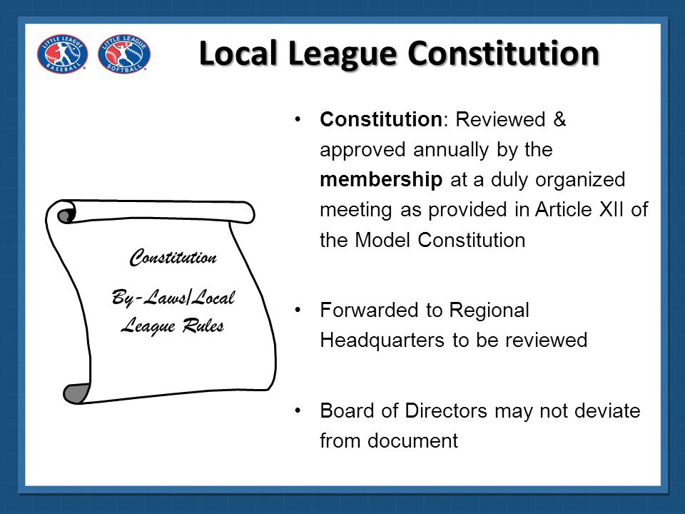 Local League Constitution Constitution By-Laws/Local League Rules The Constitution spells out the duties and responsibilities of the officers of the board, definition of membership, election procedures, meeting requirements such as quorum, etc.