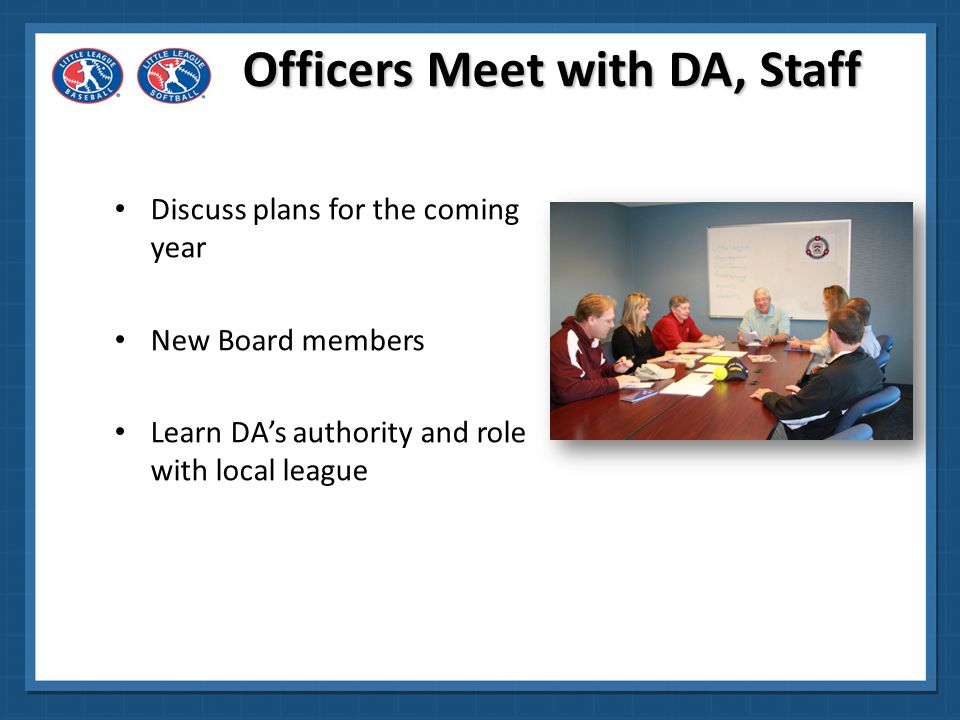 Officers Meet with DA, Staff Boundaries reviewed/map signed and dated then Coordinate start-finish times for Regular Season and Interleague Play Review district structure and DA election process