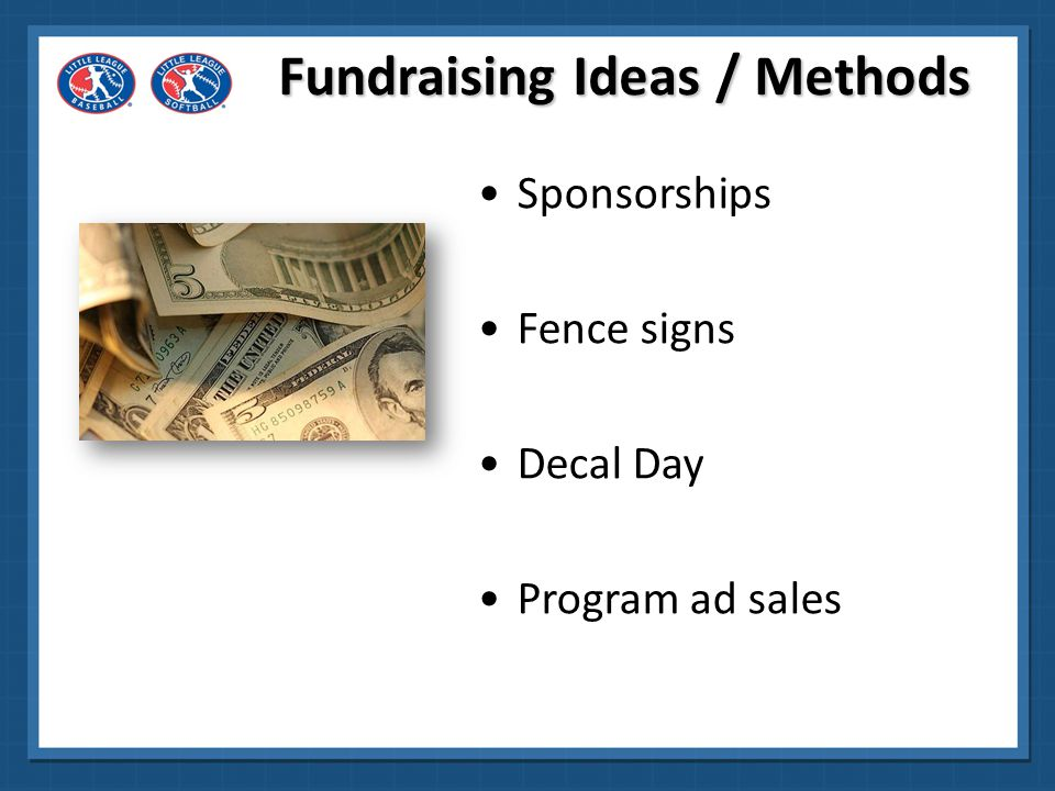 Fundraising Ideas / Methods Fundraising plans using Little League sponsors/licensees Other fund-raisers using adults –Bake sales, Picnics, Parties, Dances