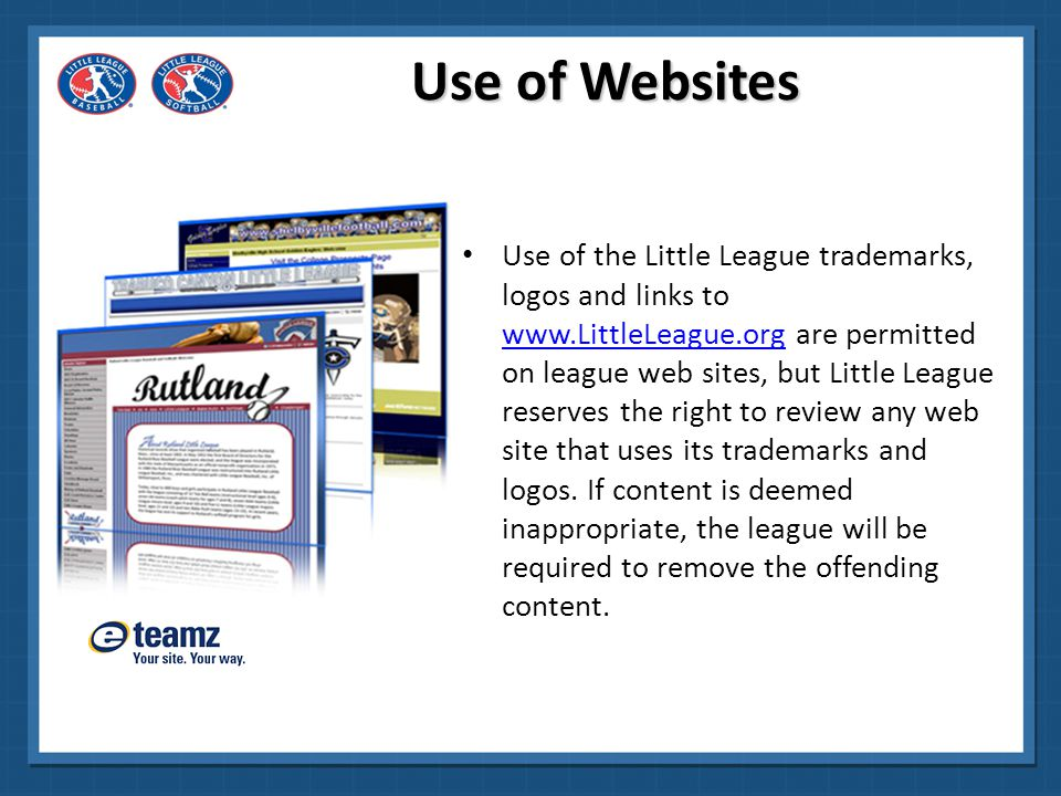League Management Software Flexible online registration Quickly and easily set up game schedules Built-in league communication tools Dedicated customer support Free Website for your Team or League Choose from a variety of Little League ® branded templates Sell sponsorships to generate revenue Include new information, announcements and schedule changes www.ACTIVEsports.com/LittleLeague ACTIVEsports@activenetwork.com www.eteamz.com (855) 228-4837