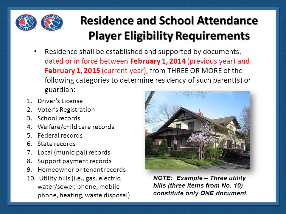 Residence shall be established and supported by documents, dated or in force between February 1, 2014 (previous year) and February 1, 2015 (current year), from THREE OR MORE of the following categories to determine residency of such parent(s) or guardian: 11.Financial (loan, credit, investments, etc.) records 12.Insurance documents 13.Medical records 14.Military records 15.Internet, cable or satellite records 16.Vehicle records 17.Employment records Residence and School Attendance Player Eligibility Requirements