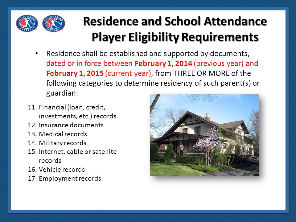 A player will be deemed to attend school in the boundaries if: The physical location of the school where they attend classes is within the boundaries of the league Note: This excludes home schools, cyber schools, sports-related schools, sports academies, preschool or afterschool where a student participates outside of the primary school the player is enrolled Residence and School Attendance Player Eligibility Requirements
